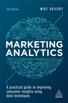 Marketing Analytics : A Practical Guide to Improving Consumer Insights Using Data Techniques, Paperback Book