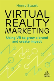 Virtual Reality Marketing : Using VR to Grow a Brand and Create Impact, Paperback / softback Book