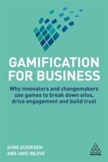 Gamification for Business : Why Innovators and Changemakers use Games to break down Silos, Drive Engagement and Build Trust, Paperback / softback Book