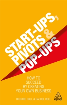 Start-Ups, Pivots and Pop-Ups : How to Succeed by Creating Your Own Business, Paperback / softback Book