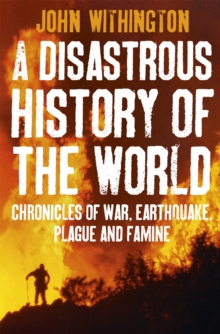 A Disastrous History Of The World : Chronicles of war, earthquake, plague and flood, Paperback / softback Book