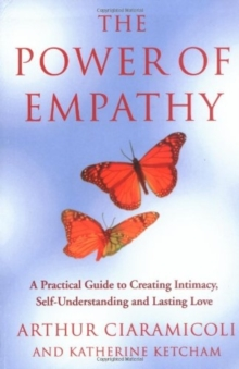 The Power of Empathy : A Practical Guide to Creating Intimacy, Self-understanding and Lasting Love, Paperback Book