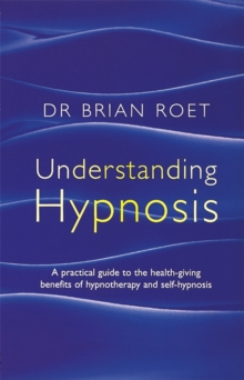 Understanding Hypnosis : A practical guide to the health-giving benefits of hypnotherapy and self-hypnosis, Paperback Book