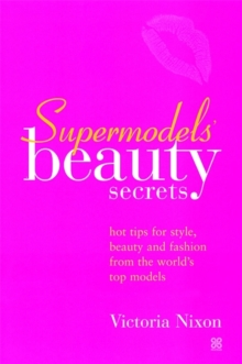 Supermodel's Beauty Secrets : Hot Tips for Style, Beauty and Fashion from the World's Top Models, Paperback Book