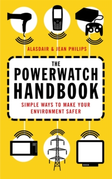 The Powerwatch Handbook : Simple ways to make you and your family safer, Paperback / softback Book