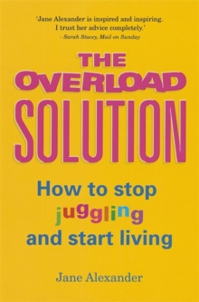 The Overload Solution : How to Stop Juggling and Start Living, Paperback Book