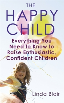 The Happy Child : Everything you need to know to raise enthusiastic, confident children, Paperback Book