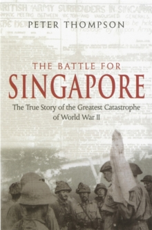 The Battle for Singapore : The True Story of the Greatest Catastrophe of World War II, Paperback Book