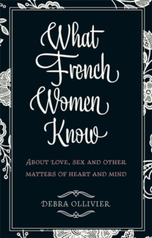 What French Women Know : About Love, Sex and Other Matters of Heart and Mind, Paperback / softback Book