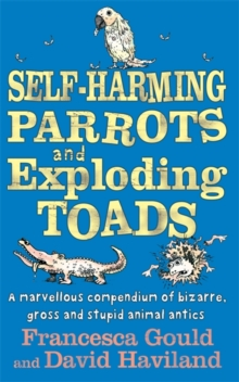 Self-harming Parrots and Exploding Toads : A Marvellous Compendium of Bizarre, Gross and Stupid Animal Antics Bk. 3, Paperback Book