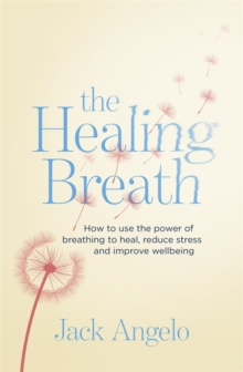 The Healing Breath : How to use the power of breathing to heal, reduce stress and improve wellbeing, Paperback / softback Book
