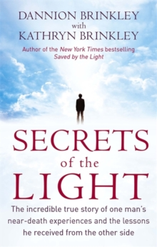 Secrets of the Light : The Incredible True Story of One Man's Near-death Experiences and the Lessons He Received from the Other Side, Paperback Book
