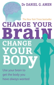 Change Your Brain, Change Your Body : Use your brain to get the body you have always wanted, Paperback / softback Book