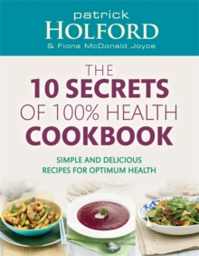The 10 Secrets of 100% Health Cookbook : Simple and Delicious Recipes for Optimum Health, Paperback Book