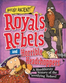 Royals, Rebels and Horrible Headchoppers : A Bloodthirsty History of the Terrifying Tudors!, Hardback Book