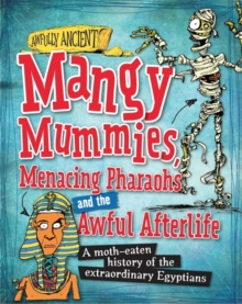 Mangy Mummies, Menacing Pharoahs and Awful Afterlife : A Moth-Eaten History of the Extraordinary Egyptians, Paperback Book
