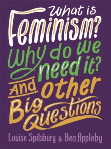 What is Feminism? Why do we need It? And Other Big Questions, Paperback / softback Book
