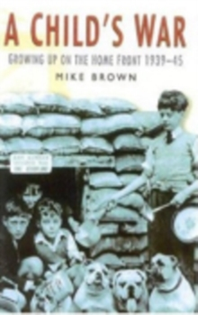 A Child's War : Growing Up on the Home Front 1939-45, Paperback Book