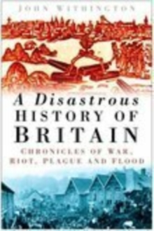 A Disastrous History of Britain : Chronicles of War, Riot, Plague and Flood, Hardback Book