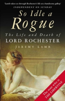 So Idle a Rogue : The Life and Death of Lord Rochester, Paperback Book