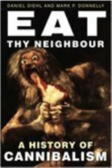 Eat Thy Neighbour : A History of Cannibalism, Hardback Book