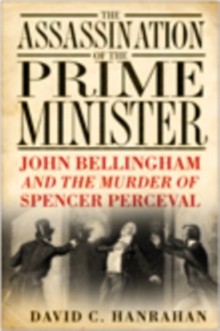 The Assassination of the Prime Minister : John Bellingham and the Murder of Spencer Perceval, Paperback / softback Book