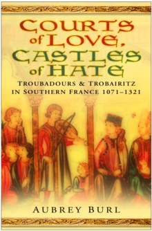 Courts of Love, Castles of Hate : Troubadours & Trobairitz in Southern France 1071-1321, Hardback Book