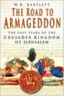 The Road to Armageddon : The Last Years of the Crusader Kingdom of Jerusalem, Paperback / softback Book