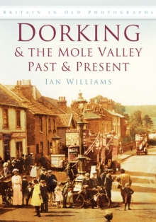 Dorking & the Mole Valley Past & Present : Britain in Old Photographs, Paperback / softback Book
