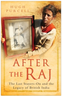 After the Raj : The Last Stayers-on and the Legacy of British India, Hardback Book