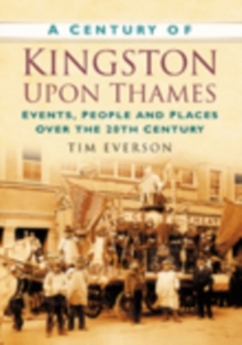 A Century of Kingston-upon-Thames : Events, People and Places Over the 20th Century, Paperback / softback Book