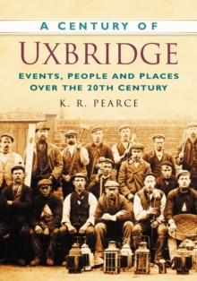 A Century of Uxbridge : Events, People & Place over the 20th Century, Paperback / softback Book