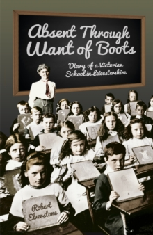 Absent Through Want of Boots : Diary of a Victorian School in Leicestershire, Paperback / softback Book
