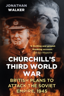 Churchill's Third World War : British Plans to Attack the Soviet Empire 1945, Paperback / softback Book