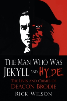 The Man Who Was Jekyll and Hyde : The Lives and Crimes of Deacon Brodie, Paperback Book