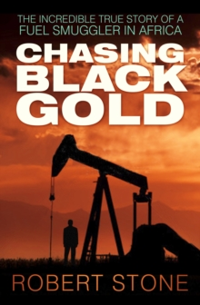 Chasing Black Gold : The Incredible True Story of a Fuel Smuggler in Africa, Paperback Book