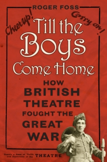 Till the Boys Come Home : How British Theatre Fought the Great War, Paperback / softback Book