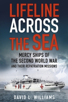 Lifeline Across the Sea : Mercy Ships of the Second World War and their Repatriation Missions, Paperback / softback Book