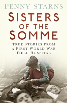 Sisters of the Somme : True Stories from a First World War Field Hospital, Paperback / softback Book