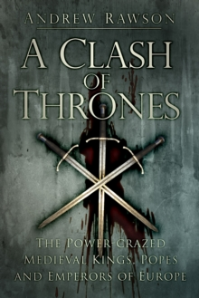 A Clash of Thrones : The Power-crazed Medieval Kings, Popes and Emperors of Europe, Paperback Book