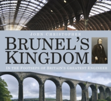 Brunel's Kingdom : In the Footsteps of Britain's Greatest Engineer, Paperback / softback Book