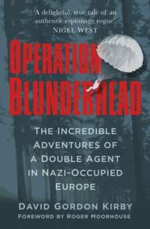 Operation Blunderhead : The Incredible Adventures Of A Double Agent In Nazi-Occupied Europe, Hardback Book