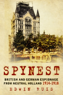 Spynest : British and German Espionage from Neutral Holland 1914-1918, Hardback Book