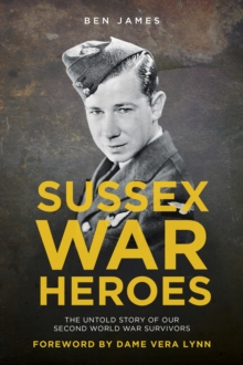 Sussex War Heroes : The Untold Story of our Second World War Survivors, Paperback Book