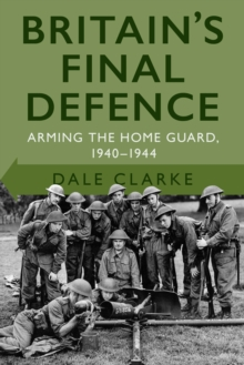 Britain's Final Defence : Arming the Home Guard 1940-1944, Hardback Book