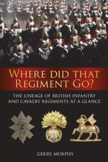 Where Did That Regiment Go? : The Lineage of British Infantry and Cavalry Regiments at a Glance, Paperback Book