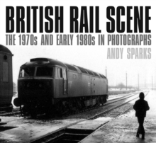 British Rail Scene : The 1970s and Early 1980s in Photographs, Paperback Book