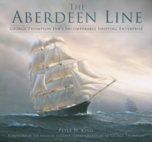 The Aberdeen Line : George Thompson Jnr's Incomparable Shipping Enterprise, Hardback Book