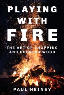 Playing with Fire : The Art of Chopping and Burning Wood, Hardback Book