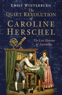 The Quiet Revolution of Caroline Herschel : The Lost Heroine of Astronomy, Hardback Book